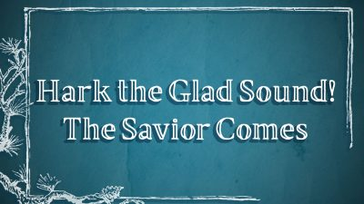 Hark the Glad Sound! The Savior Comes