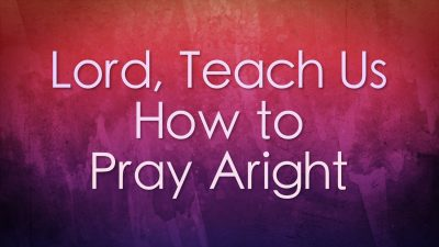 Lord, Teach Us How to Pray Aright