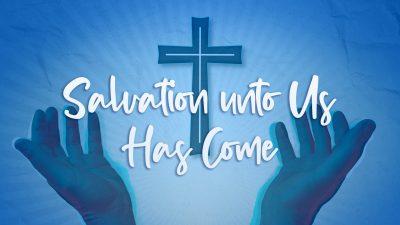 Salvation unto Us Has Come