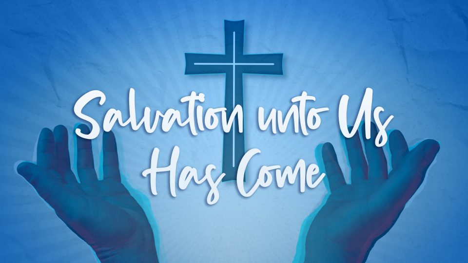 Salvation unto Us Has Come - TITLE